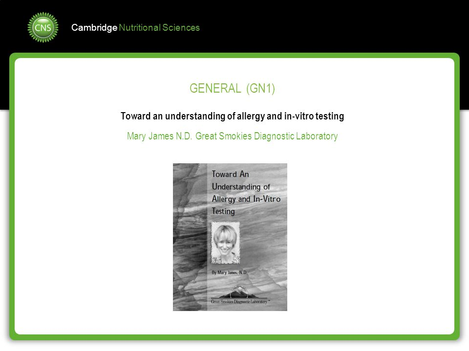 Cambridge Nutritional Sciences GENERAL (GN1) Toward an understanding of allergy and in-vitro testing Mary James N.D. Great Smokies Diagnostic Laborato