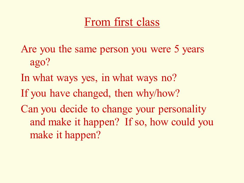 From first class Are you the same person you were 5 years ago.