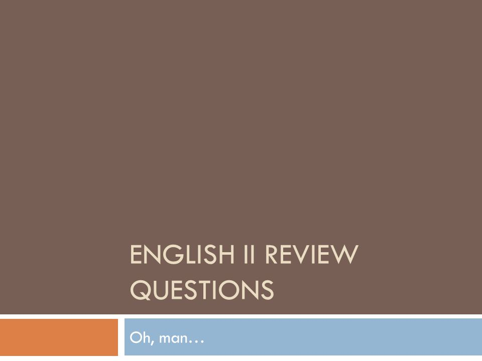 ENGLISH II REVIEW QUESTIONS Oh, man…