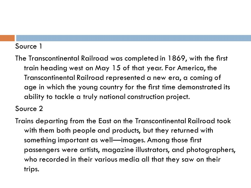 Source 1 The Transcontinental Railroad was completed in 1869, with the first train heading west on May 15 of that year.