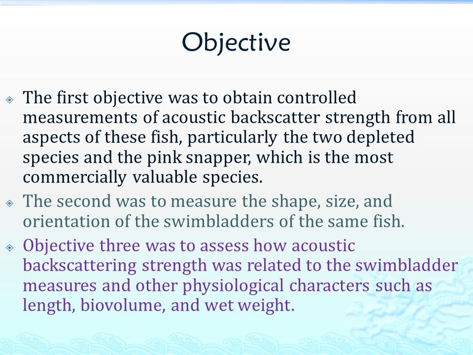 Objective  The first objective was to obtain controlled measurements of acoustic backscatter strength from all aspects of these fish, particularly the two depleted species and the pink snapper, which is the most commercially valuable species.