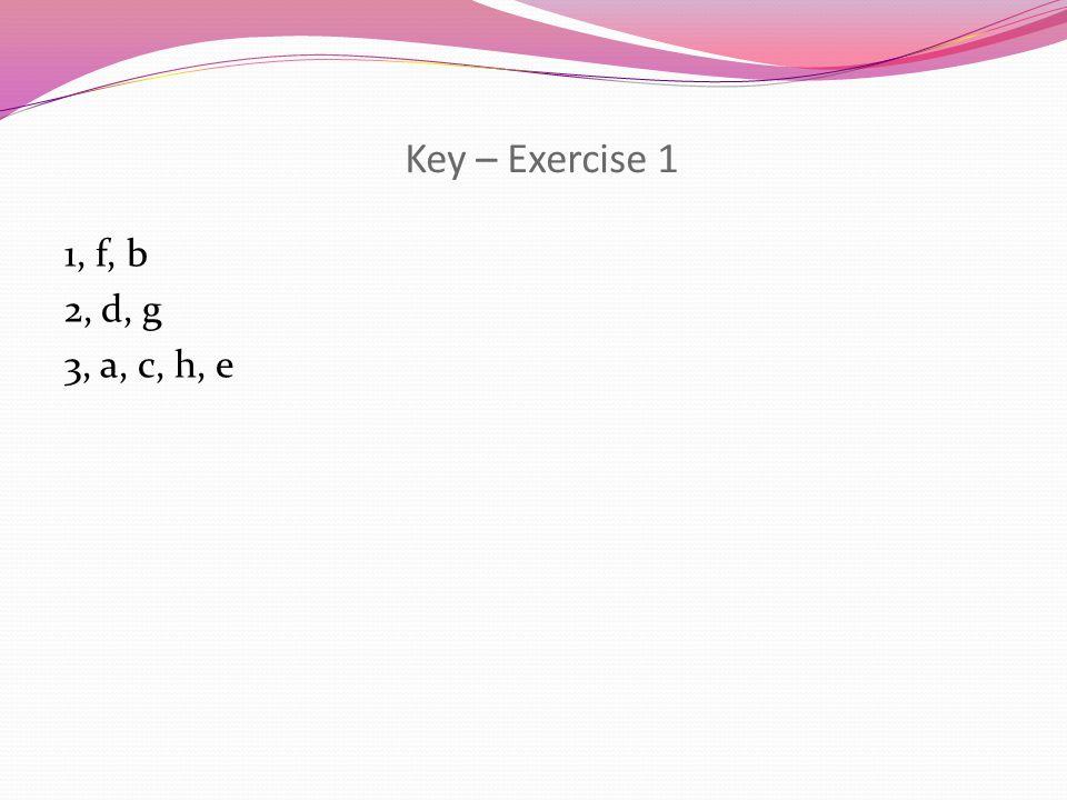 Key – Exercise 1 1, f, b 2, d, g 3, a, c, h, e