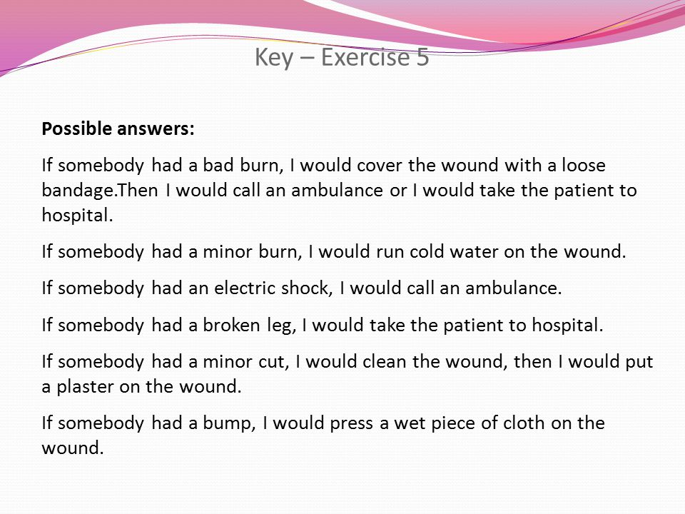 Key – Exercise 5 Possible answers: If somebody had a bad burn, I would cover the wound with a loose bandage.Then I would call an ambulance or I would take the patient to hospital.