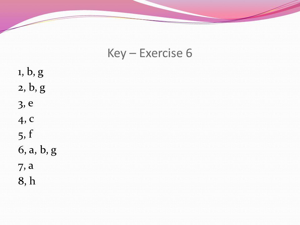 Key – Exercise 6 1, b, g 2, b, g 3, e 4, c 5, f 6, a, b, g 7, a 8, h