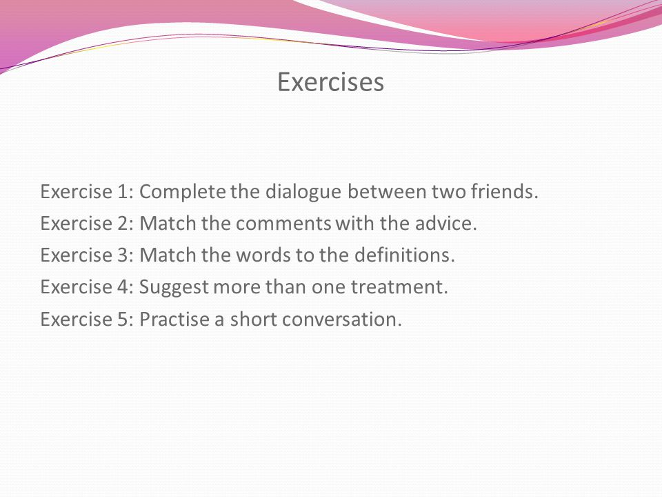 Exercises Exercise 1: Complete the dialogue between two friends. Exercise 2: Match the comments with the advice. Exercise 3: Match the words to the de