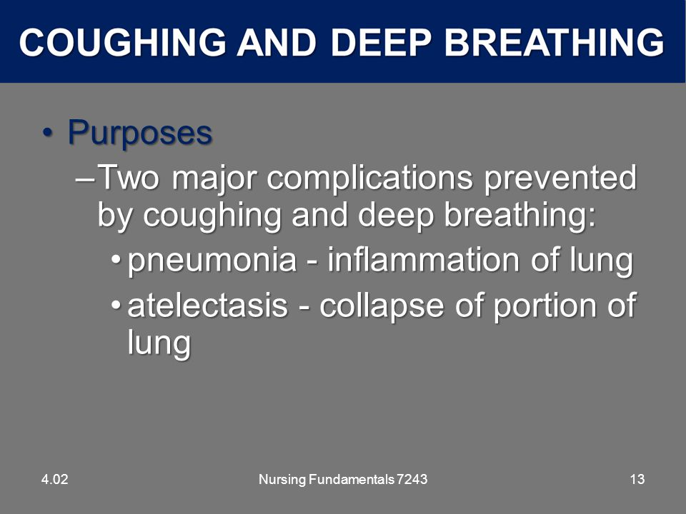 Nursing Fundamentals 724313 PurposesPurposes –Two major complications prevented by coughing and deep breathing: pneumonia - inflammation of lungpneumonia - inflammation of lung atelectasis - collapse of portion of lungatelectasis - collapse of portion of lung 4.02