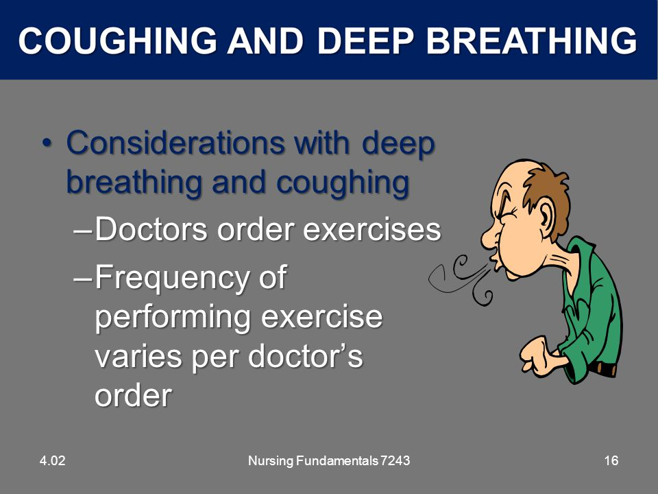 Nursing Fundamentals 724316 Considerations with deep breathing and coughingConsiderations with deep breathing and coughing –Doctors order exercises –Frequency of performing exercise varies per doctor's order 4.02