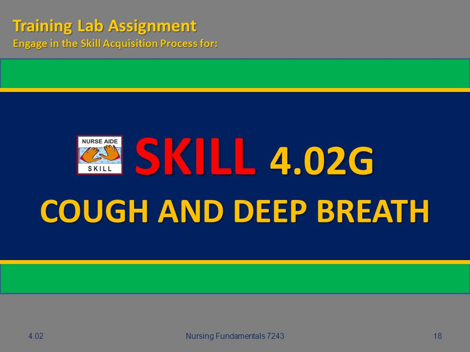 Nursing Fundamentals 724318 SKILL 4.02G SKILL 4.02G COUGH AND DEEP BREATH Training Lab Assignment Engage in the Skill Acquisition Process for: