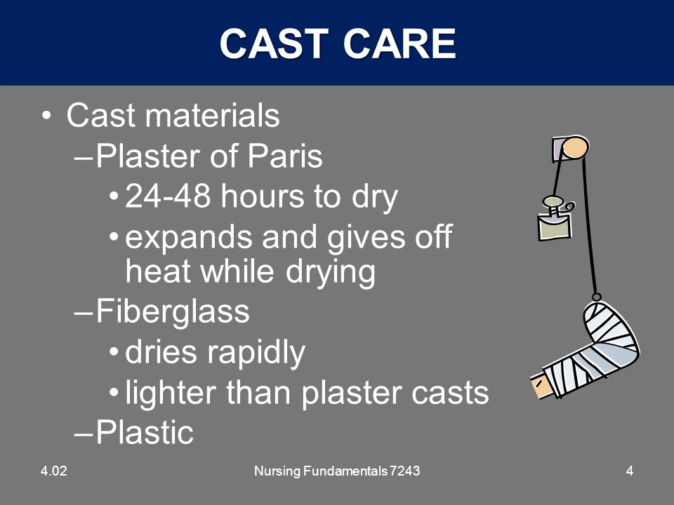4 Cast materials –Plaster of Paris 24-48 hours to dry expands and gives off heat while drying –Fiberglass dries rapidly lighter than plaster casts –Plastic 4.02Nursing Fundamentals 7243