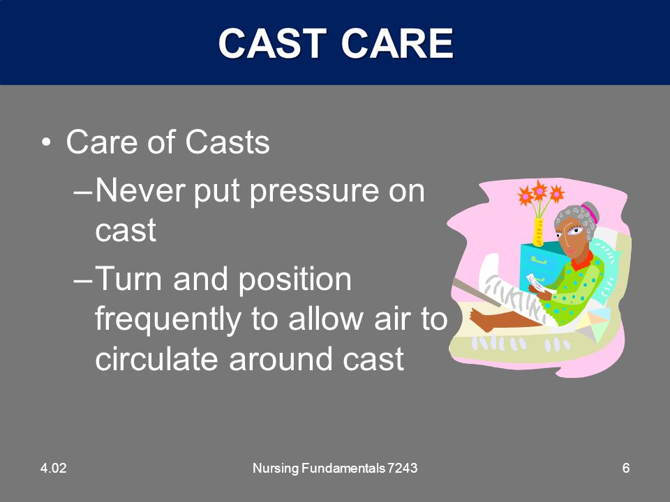 6 Care of Casts –Never put pressure on cast –Turn and position frequently to allow air to circulate around cast 4.02Nursing Fundamentals 7243