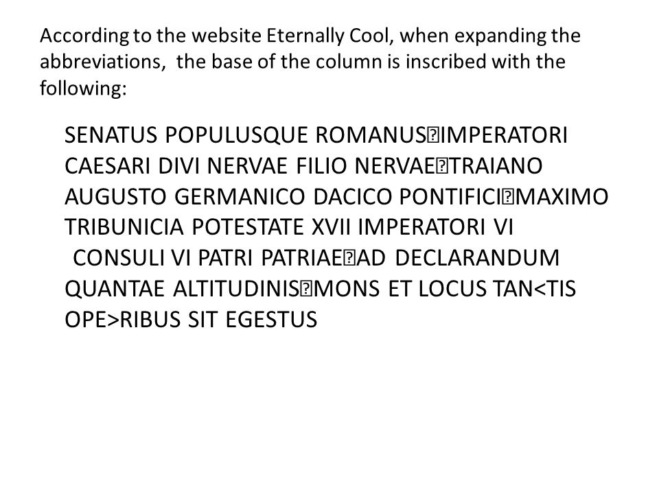 According to the website Eternally Cool, when expanding the abbreviations, the base of the column is inscribed with the following: SENATUS POPULUSQUE ROMANUS IMPERATORI CAESARI DIVI NERVAE FILIO NERVAE TRAIANO AUGUSTO GERMANICO DACICO PONTIFICI MAXIMO TRIBUNICIA POTESTATE XVII IMPERATORI VI CONSULI VI PATRI PATRIAE AD DECLARANDUM QUANTAE ALTITUDINIS MONS ET LOCUS TAN RIBUS SIT EGESTUS