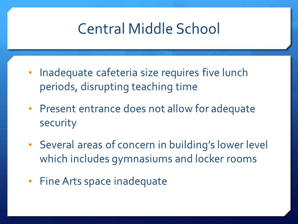 Central Middle School Inadequate cafeteria size requires five lunch periods, disrupting teaching time Present entrance does not allow for adequate security Several areas of concern in building's lower level which includes gymnasiums and locker rooms Fine Arts space inadequate