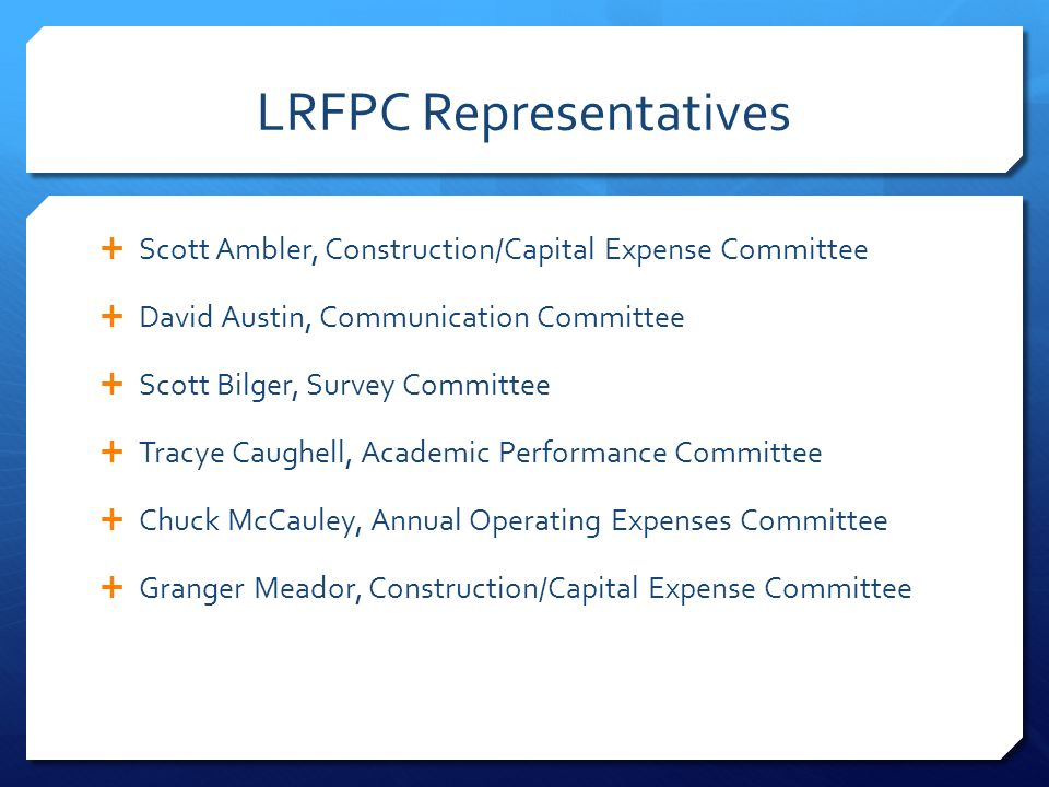 LRFPC Representatives  Scott Ambler, Construction/Capital Expense Committee  David Austin, Communication Committee  Scott Bilger, Survey Committee  Tracye Caughell, Academic Performance Committee  Chuck McCauley, Annual Operating Expenses Committee  Granger Meador, Construction/Capital Expense Committee