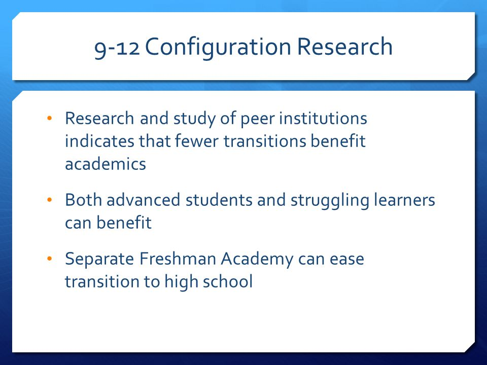 9-12 Configuration Research Research and study of peer institutions indicates that fewer transitions benefit academics Both advanced students and struggling learners can benefit Separate Freshman Academy can ease transition to high school
