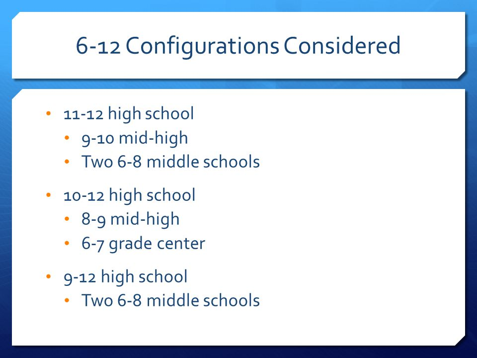 6-12 Configurations Considered 11-12 high school 9-10 mid-high Two 6-8 middle schools 10-12 high school 8-9 mid-high 6-7 grade center 9-12 high school Two 6-8 middle schools