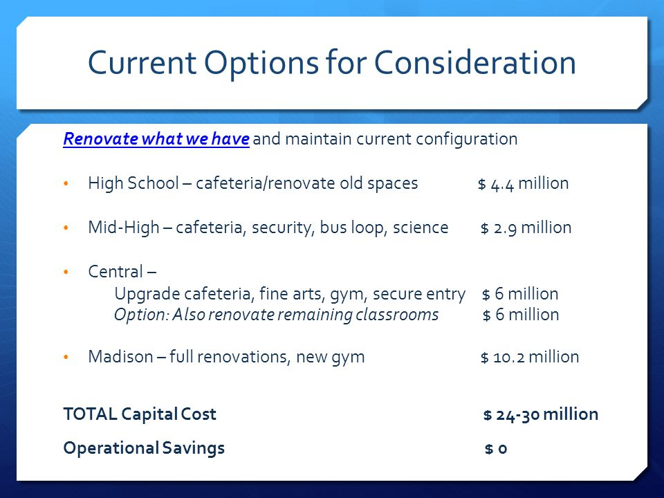 Current Options for Consideration Renovate what we have and maintain current configuration High School – cafeteria/renovate old spaces $ 4.4 million Mid-High – cafeteria, security, bus loop, science $ 2.9 million Central – Upgrade cafeteria, fine arts, gym, secure entry $ 6 million Option: Also renovate remaining classrooms $ 6 million Madison – full renovations, new gym $ 10.2 million TOTAL Capital Cost $ 24-30 million Operational Savings $ 0