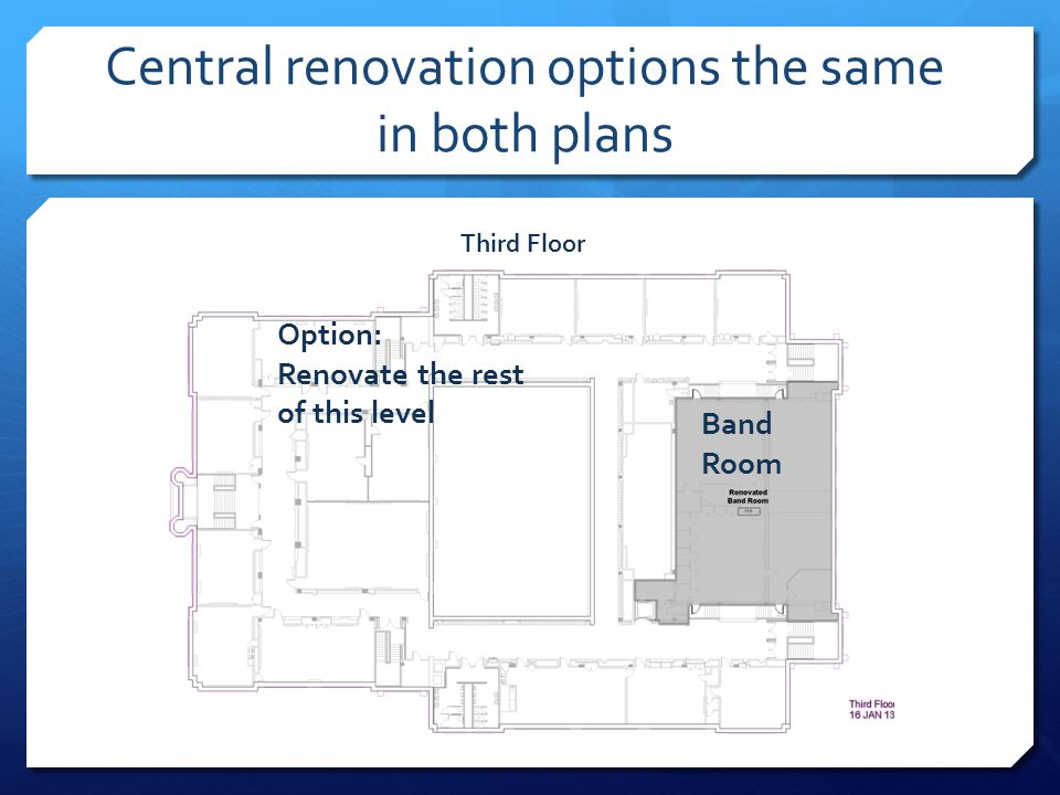 Central renovation options the same in both plans Third Floor Option: Renovate the rest of this level Band Room