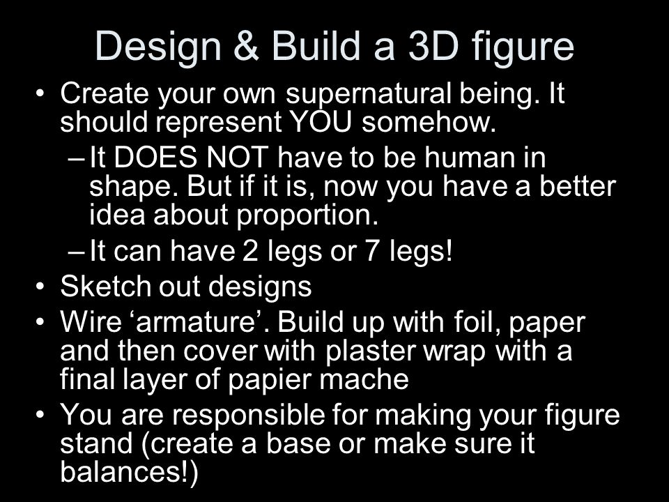 Design & Build a 3D figure Create your own supernatural being. It should represent YOU somehow. –It DOES NOT have to be human in shape. But if it is,