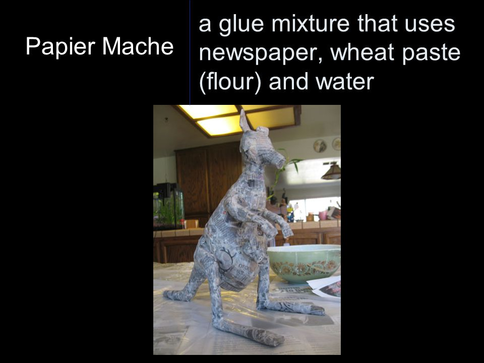a glue mixture that uses newspaper, wheat paste (flour) and water Papier Mache