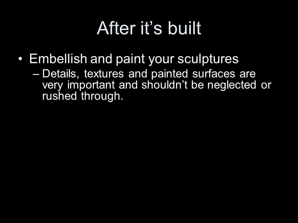 After it's built Embellish and paint your sculptures –Details, textures and painted surfaces are very important and shouldn't be neglected or rushed through.