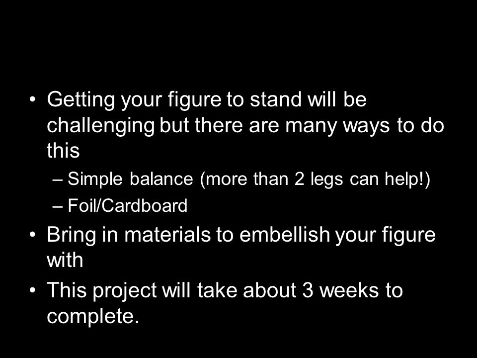 Getting your figure to stand will be challenging but there are many ways to do this –Simple balance (more than 2 legs can help!) –Foil/Cardboard Bring