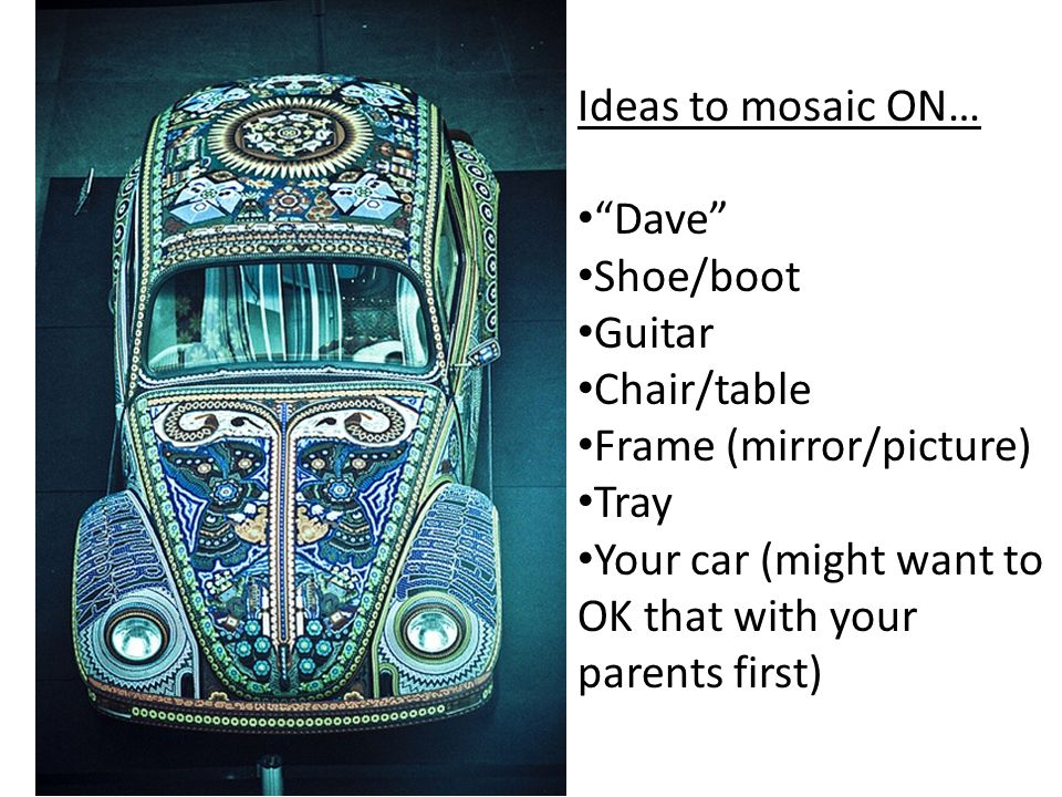 Ideas to mosaic ON… Dave Shoe/boot Guitar Chair/table Frame (mirror/picture) Tray Your car (might want to OK that with your parents first)