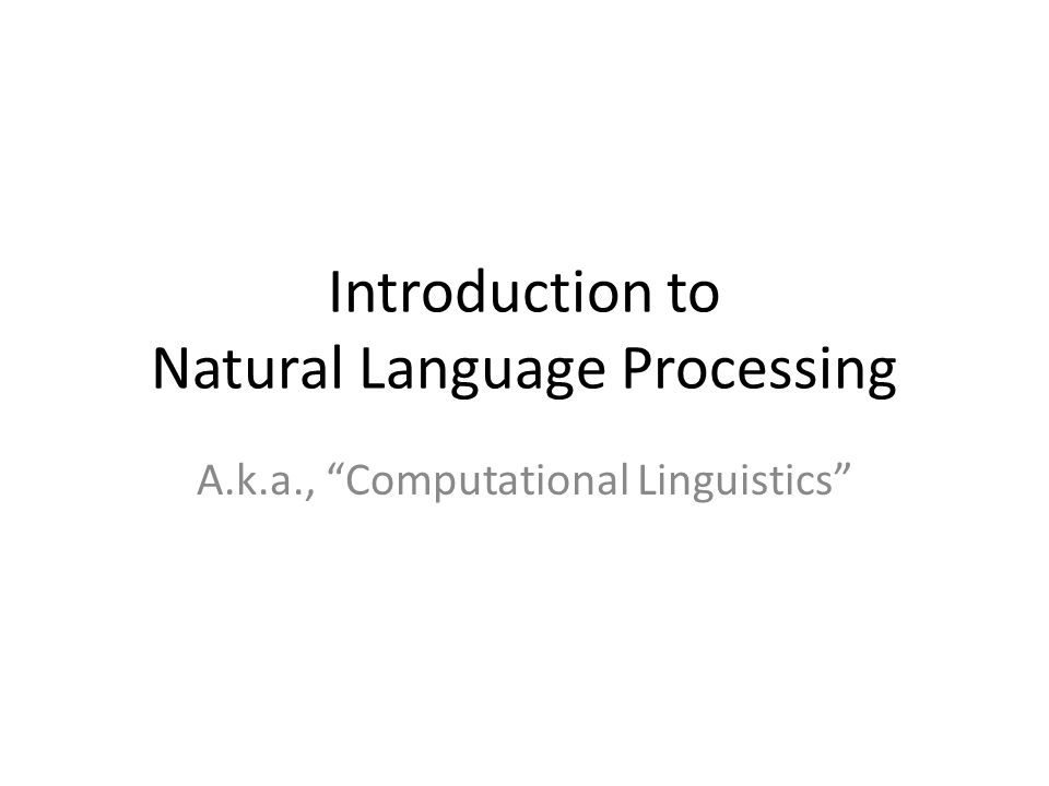 Introduction to Natural Language Processing A.k.a., Computational Linguistics