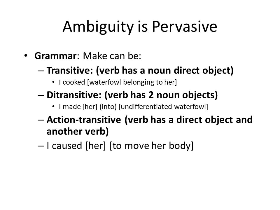 Ambiguity is Pervasive Grammar: Make can be: – Transitive: (verb has a noun direct object) I cooked [waterfowl belonging to her] – Ditransitive: (verb has 2 noun objects) I made [her] (into) [undifferentiated waterfowl] – Action-transitive (verb has a direct object and another verb) – I caused [her] [to move her body]