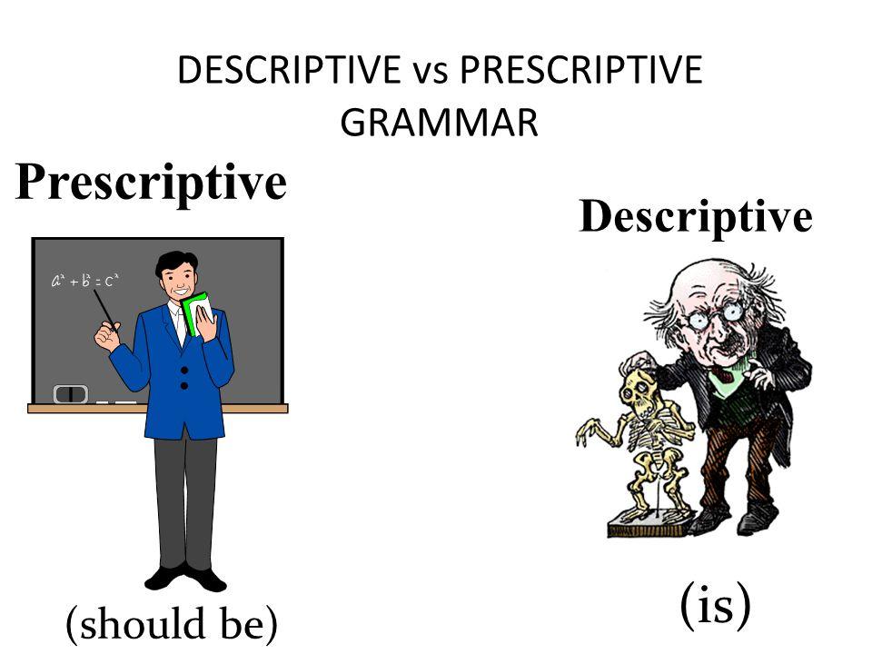 DESCRIPTIVE vs PRESCRIPTIVE GRAMMAR Prescriptive (should be) Descriptive (is)