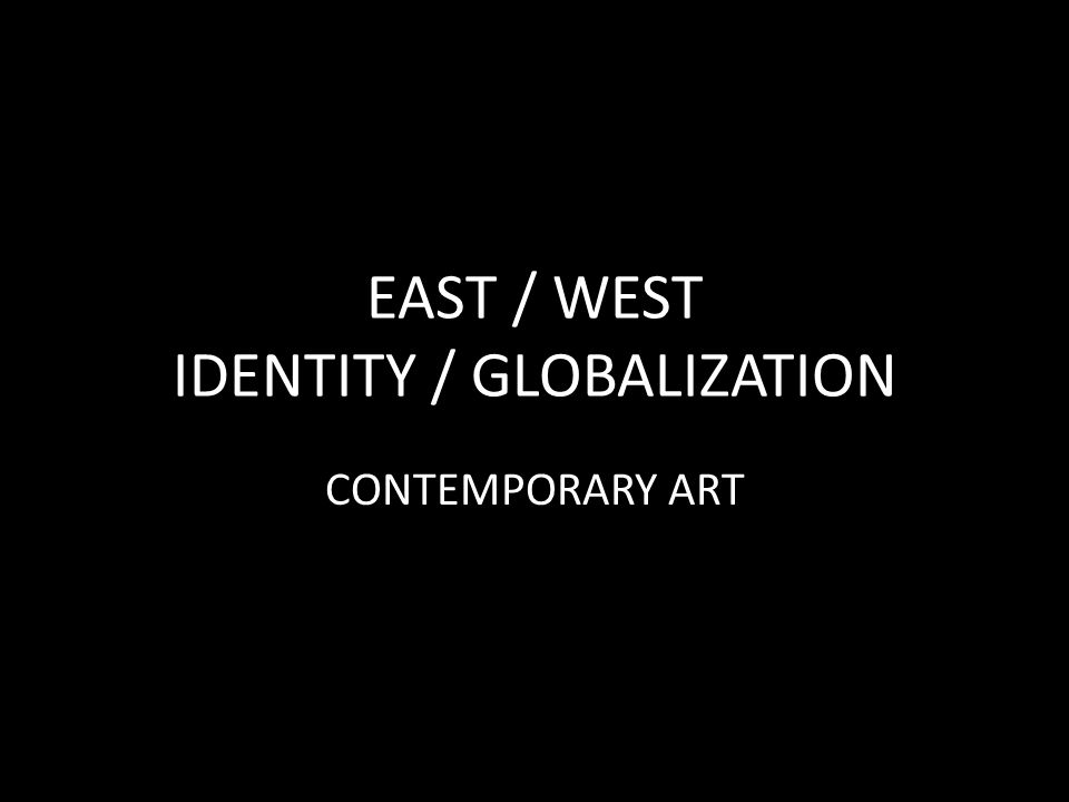 EAST / WEST IDENTITY / GLOBALIZATION CONTEMPORARY ART