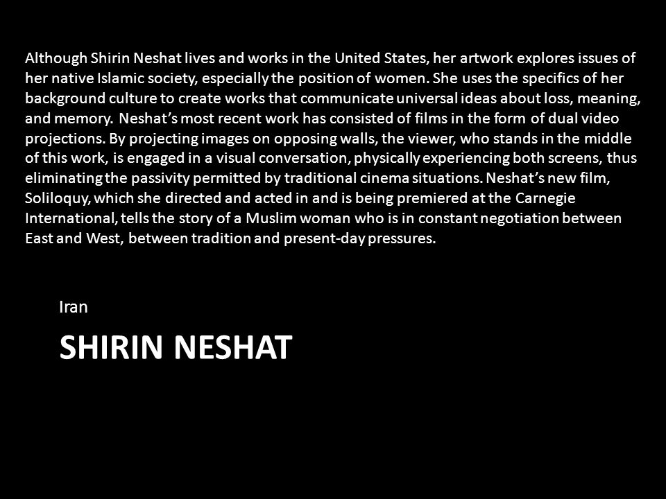 SHIRIN NESHAT Iran Although Shirin Neshat lives and works in the United States, her artwork explores issues of her native Islamic society, especially the position of women.