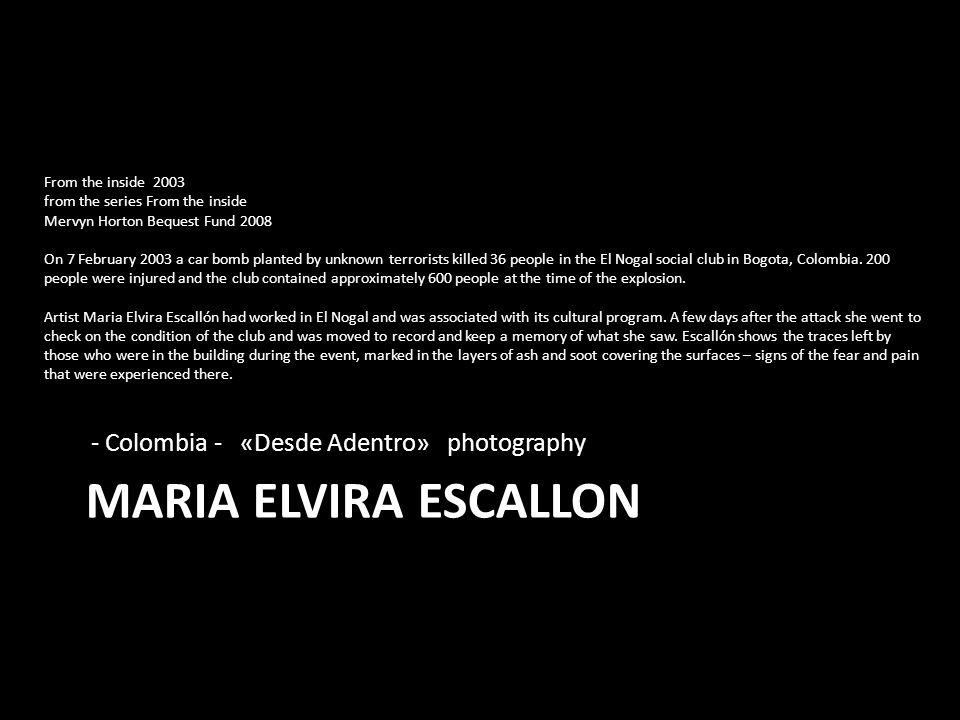 MARIA ELVIRA ESCALLON - Colombia - «Desde Adentro» photography From the inside 2003 from the series From the inside Mervyn Horton Bequest Fund 2008 On 7 February 2003 a car bomb planted by unknown terrorists killed 36 people in the El Nogal social club in Bogota, Colombia.