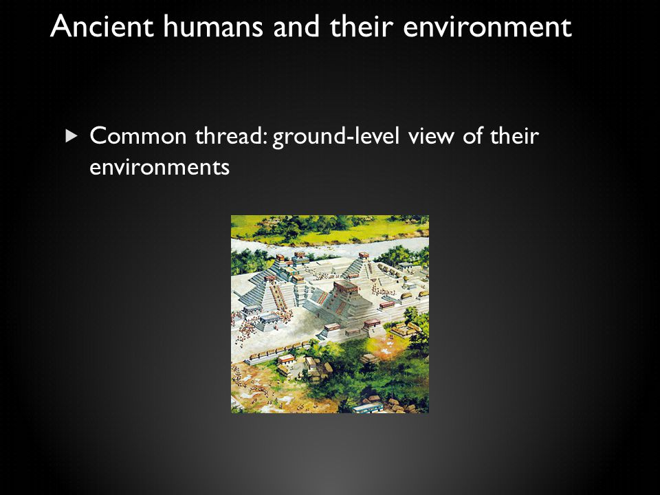 Ancient humans and their environment  Common thread: ground-level view of their environments