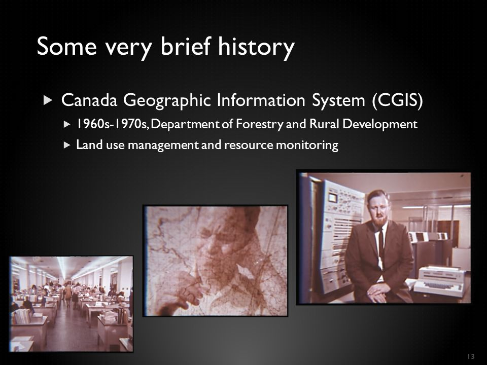  Canada Geographic Information System (CGIS)  1960s-1970s, Department of Forestry and Rural Development  Land use management and resource monitoring 13 Some very brief history