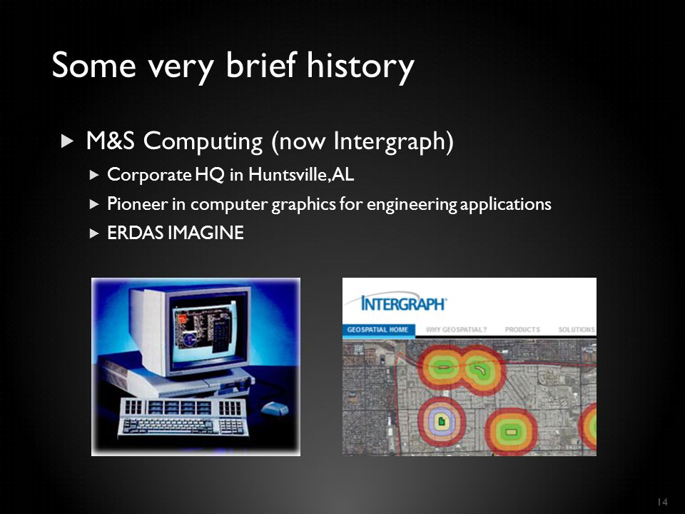  M&S Computing (now Intergraph)  Corporate HQ in Huntsville, AL  Pioneer in computer graphics for engineering applications  ERDAS IMAGINE 14 Some
