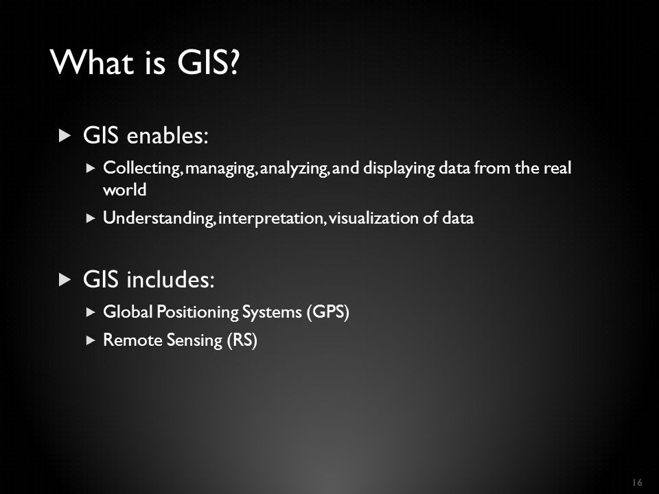  GIS enables:  Collecting, managing, analyzing, and displaying data from the real world  Understanding, interpretation, visualization of data  GIS includes:  Global Positioning Systems (GPS)  Remote Sensing (RS) 16 What is GIS