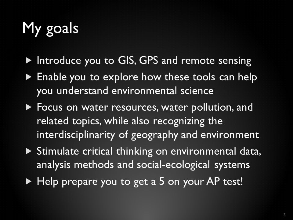 My goals  Introduce you to GIS, GPS and remote sensing  Enable you to explore how these tools can help you understand environmental science  Focus on water resources, water pollution, and related topics, while also recognizing the interdisciplinarity of geography and environment  Stimulate critical thinking on environmental data, analysis methods and social-ecological systems  Help prepare you to get a 5 on your AP test.