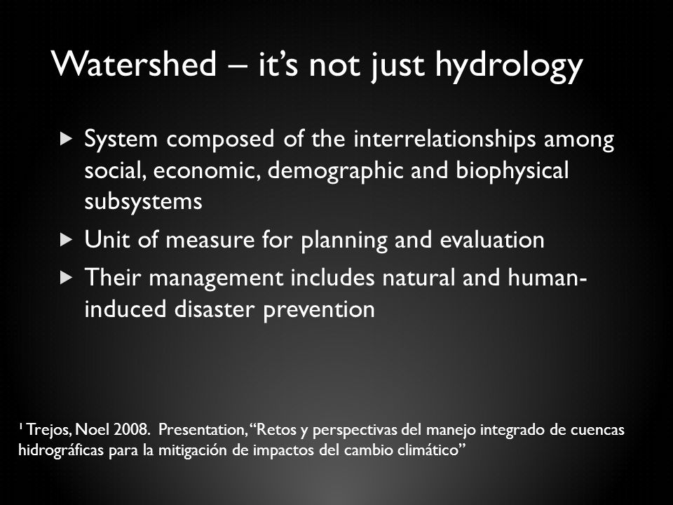 Watershed – it's not just hydrology  System composed of the interrelationships among social, economic, demographic and biophysical subsystems  Unit of measure for planning and evaluation  Their management includes natural and human- induced disaster prevention ¹ Trejos, Noel 2008.