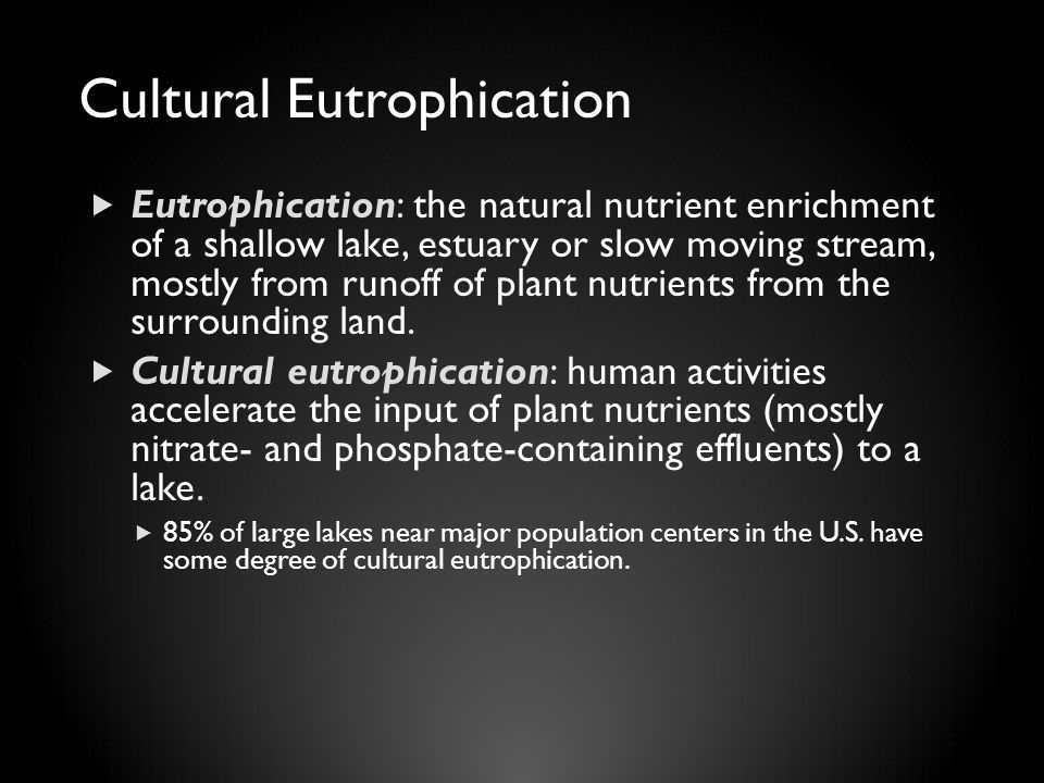 Cultural Eutrophication  Eutrophication: the natural nutrient enrichment of a shallow lake, estuary or slow moving stream, mostly from runoff of plant nutrients from the surrounding land.