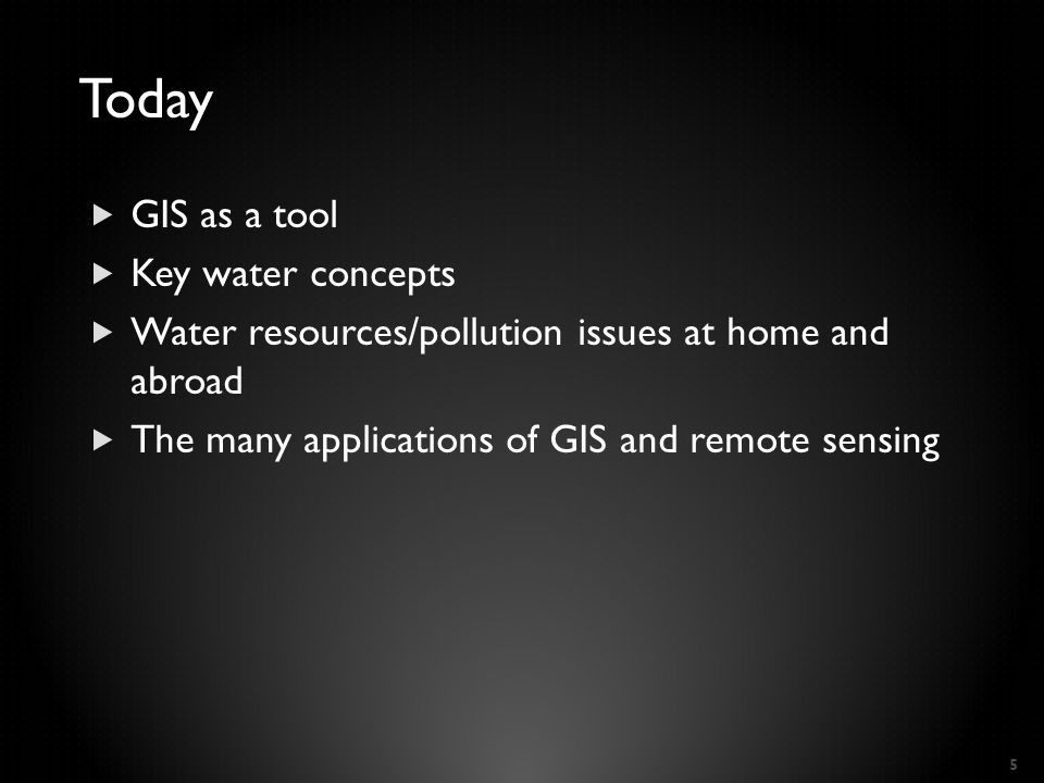 Today  GIS as a tool  Key water concepts  Water resources/pollution issues at home and abroad  The many applications of GIS and remote sensing 5
