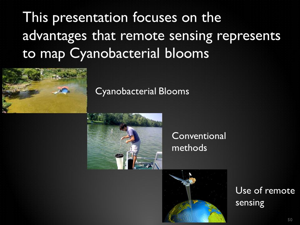 50 This presentation focuses on the advantages that remote sensing represents to map Cyanobacterial blooms Cyanobacterial Blooms Conventional methods Use of remote sensing