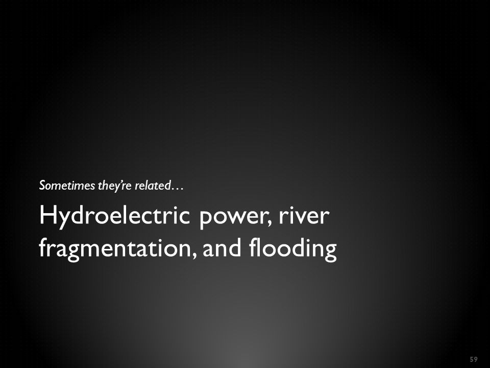 Hydroelectric power, river fragmentation, and flooding Sometimes they're related… 59