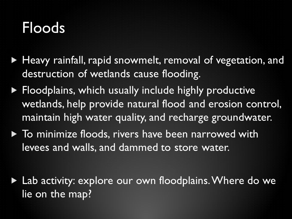Floods  Heavy rainfall, rapid snowmelt, removal of vegetation, and destruction of wetlands cause flooding.  Floodplains, which usually include highl
