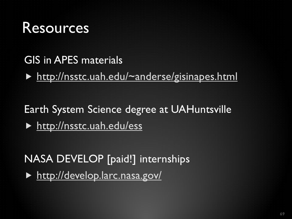 Resources GIS in APES materials  http://nsstc.uah.edu/~anderse/gisinapes.html http://nsstc.uah.edu/~anderse/gisinapes.html Earth System Science degree at UAHuntsville  http://nsstc.uah.edu/ess http://nsstc.uah.edu/ess NASA DEVELOP [paid!] internships  http://develop.larc.nasa.gov/ http://develop.larc.nasa.gov/ 69