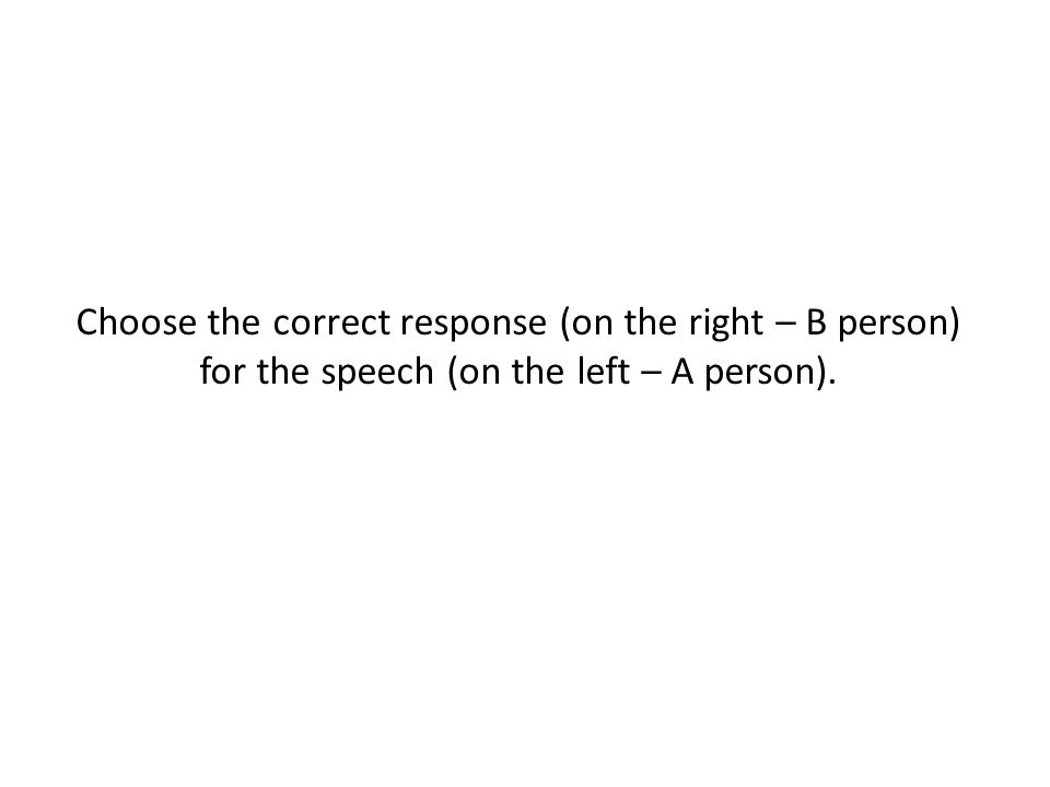 Choose the correct response (on the right – B person) for the speech (on the left – A person).