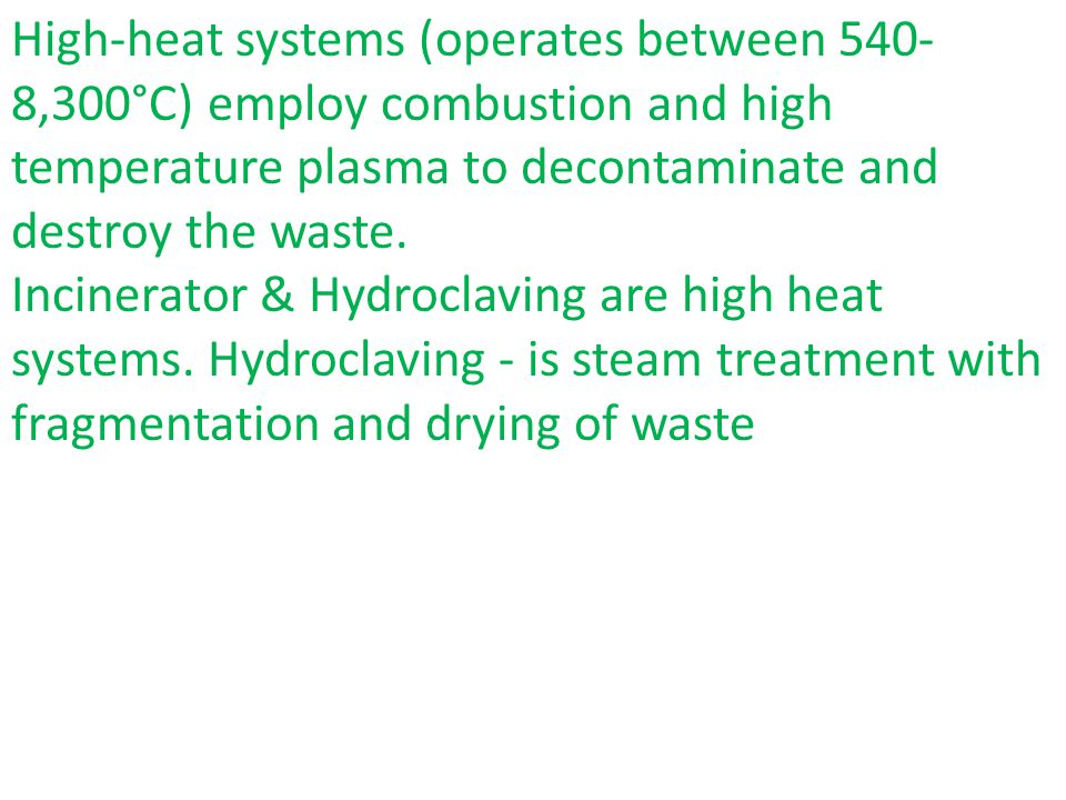 High-heat systems (operates between 540- 8,300°C) employ combustion and high temperature plasma to decontaminate and destroy the waste.