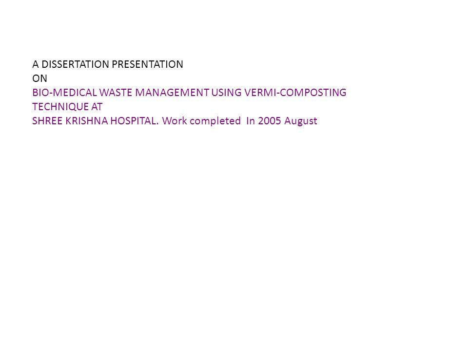 A DISSERTATION PRESENTATION ON A DISSERTATION PRESENTATION ON BIO-MEDICAL WASTE MANAGEMENT USING VERMI-COMPOSTING TECHNIQUE AT SHREE KRISHNA HOSPITAL.