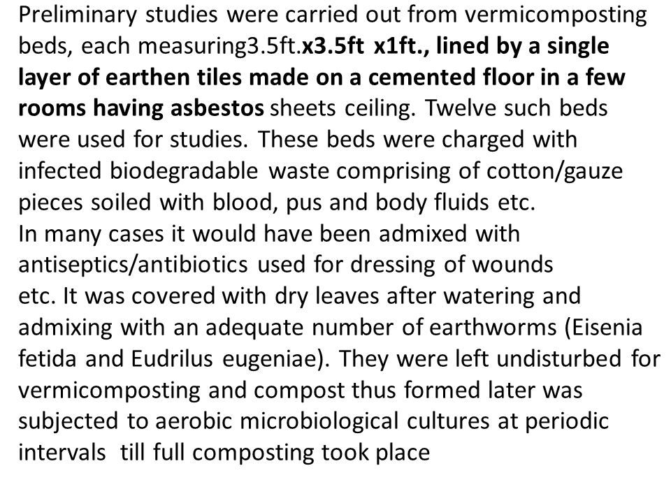 Preliminary studies were carried out from vermicomposting beds, each measuring3.5ft.x3.5ft x1ft., lined by a single layer of earthen tiles made on a cemented floor in a few rooms having asbestos sheets ceiling.