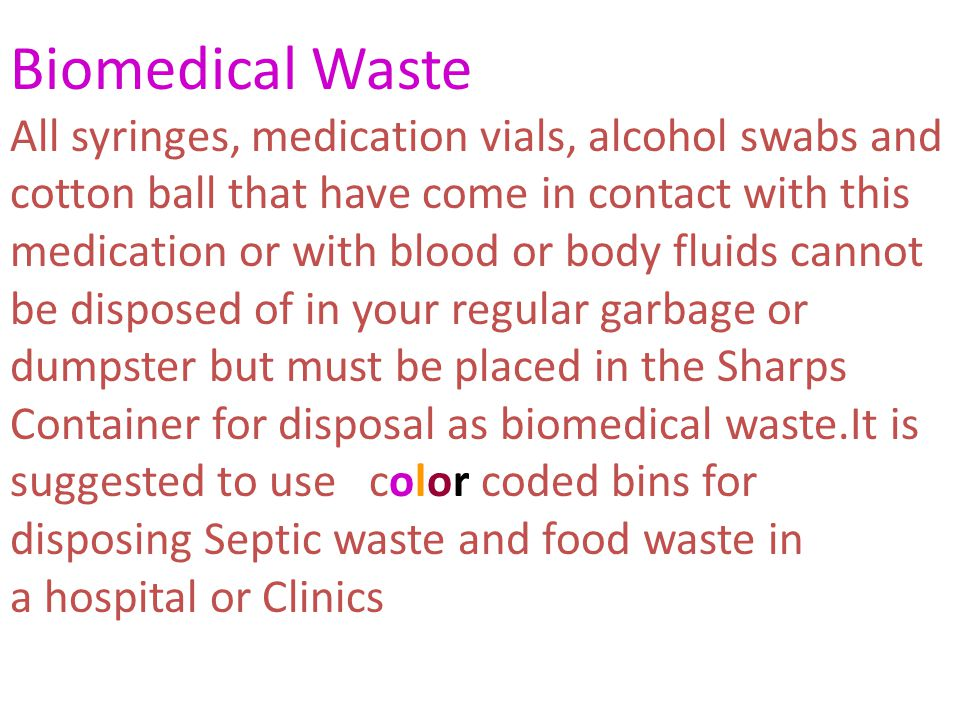 Biomedical Waste All syringes, medication vials, alcohol swabs and cotton ball that have come in contact with this medication or with blood or body fluids cannot be disposed of in your regular garbage or dumpster but must be placed in the Sharps Container for disposal as biomedical waste.It is suggested to use color coded bins for disposing Septic waste and food waste in a hospital or Clinics