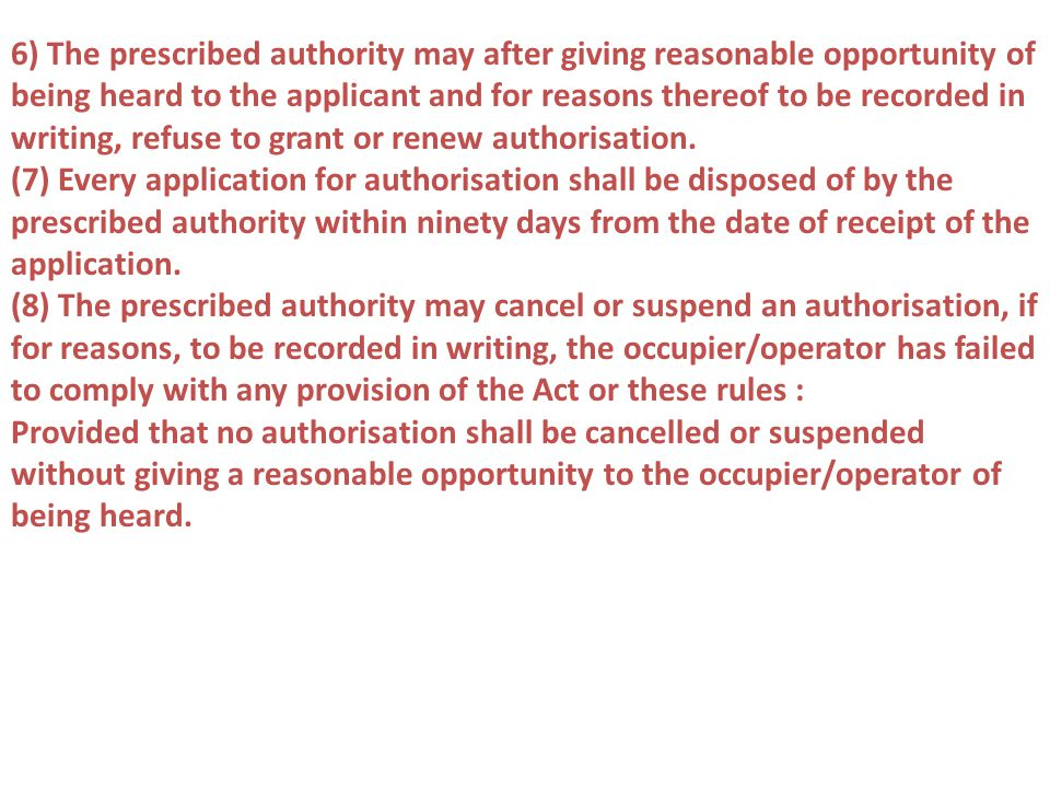 6) The prescribed authority may after giving reasonable opportunity of being heard to the applicant and for reasons thereof to be recorded in writing, refuse to grant or renew authorisation.